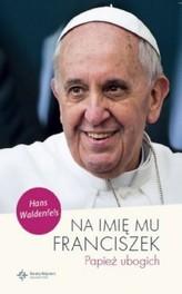 Na imię mu Franciszek. Papież ubogich