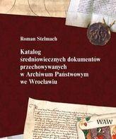 Katalog średniowiecznych dokumentów przechowywanych w Archiwum Państwowym we Wrocławiu
