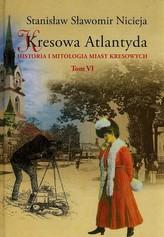 Kresowa Atlantyda Historia i mitologia miast kresowych Tom 6