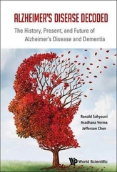 Alzheimer's Disease Decoded: The History, Present, And Future Of Alzheimer's Disease And Dementia