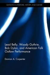 Lead Belly, Woody Guthrie, Bob Dylan, and American Folk Outlaw Performance