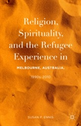 Religion, Spirituality, and the Refugee Experience in Melbourne, Australia, 1990s-2010