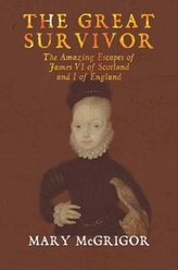 The The Great Survivor: The Amazing Escapes of James VI of Scotland and I of England