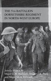 The Story of the 5th Battalion the Dorsetshire Regiment in North-West Europe 23rd June 1944 to 5th May 1945