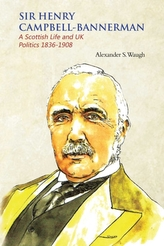 Sir Henry Campbell-Bannerman - A Scottish Life and UK Politics 1836-1908