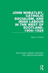 John Wheatley, Catholic Socialism, and Irish Labour in the West of Scotland, 1906-1924