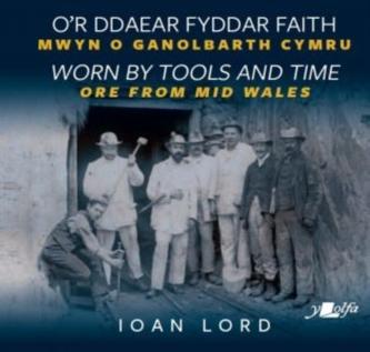 O\'r Ddaear Fyddar Faith / Worn by Tools and Time - Mwyn o Ganolbarth Cymru / Ore from Mid Wales