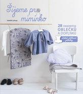 Šijeme pro miminko - 28 snadných oblečků a doplňků, včetně střihové přílohy