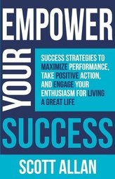 Empower Your Success: Success Strategies to Maximize Performance, Take Positive Action, and Engage Your Enthusiasm for Living a