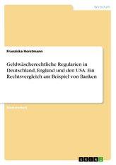 Geldwäscherechtliche Regularien in Deutschland, England und den USA. Ein Rechtsvergleich am Beispiel von Banken