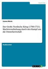 Der Große Nordische Krieg (1700-1721). Machtverschiebung durch den Kampf um die Ostseeherrschaft