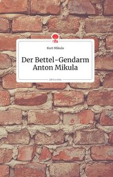 Der Bettel-Gendarm Anton Mikula. Life is a Story - story.one