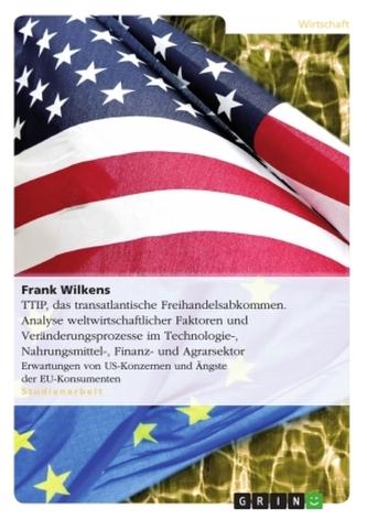 TTIP, das transatlantische Freihandelsabkommen. Analyse weltwirtschaftlicher Faktoren und Veränderungsprozesse in der Technologi