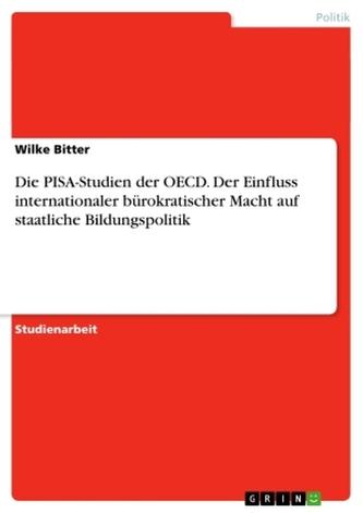 Die PISA-Studien der OECD. Der Einfluss internationaler bürokratischer Macht auf staatliche Bildungspolitik