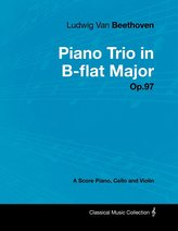 Ludwig Van Beethoven - Piano Trio in B-flat Major - Op. 97 - A Score for Piano, Cello and Violin;With a Biography by Joseph Otte