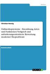 Onlineshopsysteme - Einordnung, Arten und Funktionen: Verlgeich und anforderungsorientierte Bewertung moderner Shopsoftware
