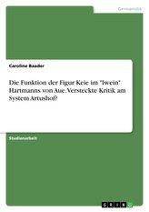 """Die Funktion der Figur Keie im \""""Iwein\"""" Hartmanns von Aue. Versteckte Kritik am System Artushof?"""