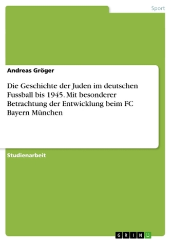 Die Geschichte der Juden im deutschen Fussball bis 1945. Mit besonderer Betrachtung der Entwicklung beim FC Bayern München