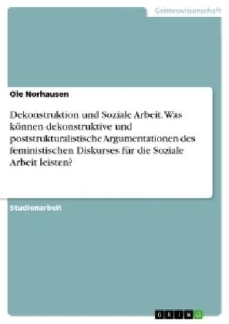 Dekonstruktion und Soziale Arbeit. Was können dekonstruktive und poststrukturalistische Argumentationen des feministischen Disku