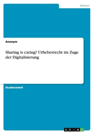 Sharing is caring? Urheberrecht im Zuge der Digitalisierung