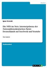 Die NPD im Netz. Internetpräsenz der Nationaldemokratischen Partei Deutschlands auf Facebook und Youtube