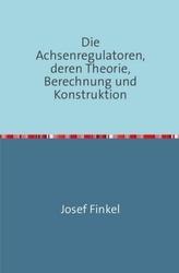 Die Achsenregulatoren, Deren Theorie, Berechnung und Konstruktion