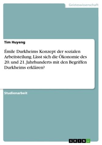 Émile Durkheims Konzept der sozialen Arbeitsteilung. Lässt sich die Ökonomie des 20. und 21. Jahrhunderts mit den Begriffen Durk