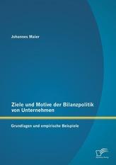 Ziele und Motive der Bilanzpolitik von Unternehmen: Grundlagen und empirische Beispiele