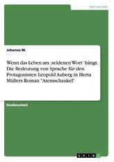 """Wenn das Leben am \'seidenen Wort\' hängt. Die Bedeutung von Sprache für den Protagonisten Leopold Auberg in Herta Müllers Roman \"""""""