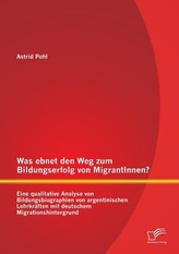 Was ebnet den Weg zum Bildungserfolg von MigrantInnen? Eine qualitative Analyse von Bildungsbiographien von argentinischen Lehrk