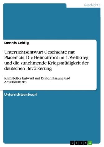 Unterrichtsentwurf Geschichte mit Placemats. Die Heimatfront im 1. Weltkrieg und die zunehmende Kriegsmüdigkeit der deutschen Be