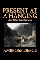 Present at a Hanging and Other Ghost Stories by Ambrose Bierce, Fiction, Ghost, Horror, Short Stories