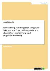 Finanzierung von Projekten. Mögliche Faktoren zur Entscheidung zwischen klassischer Finanzierung und Projektfinanzierung