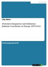 Zwischen Integration und Exklusion. Jüdische Geschichte in Europa 1870-1933