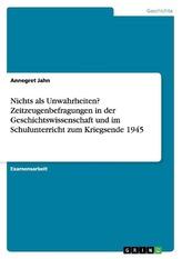 Nichts als Unwahrheiten? Zeitzeugenbefragungen in der Geschichtswissenschaft und im Schulunterricht zum Kriegsende 1945