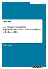 Der andere Sonnenkönig. Repräsentationsformen des Absolutismus unter Leopold I.
