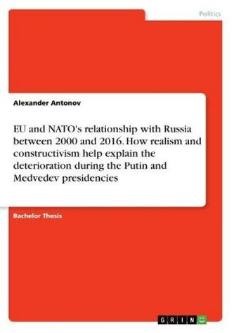 EU and NATO\'s relationship with Russia between 2000 and 2016. How realism and constructivism help explain the deterioration duri