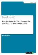 """Karl der Große als \""""Vater Europas\"""". Ein Mythos der Geschichtsschreibung?"""