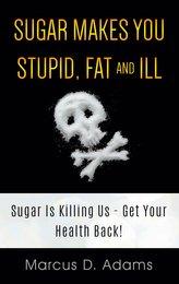 Sugar Makes You Stupid, Fat And Ill