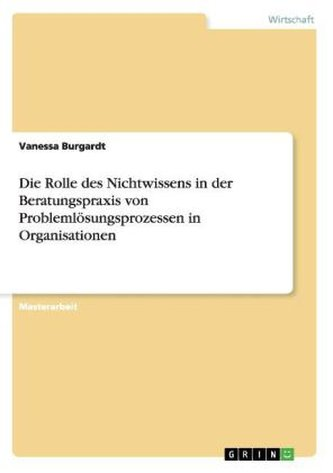 Die Rolle des Nichtwissens in der Beratungspraxis von Problemlösungsprozessen in Organisationen