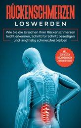 Rückenschmerzen loswerden: Wie Sie die Ursachen Ihrer Rückenschmerzen leicht erkennen, Schritt für Schritt beseitigen und langfr