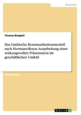 Das Limbische Kommunikationsmodell nach Hermann-Ruess. Ausarbeitung einer wirkungsvollen Präsentation im geschäftlichen Umfeld