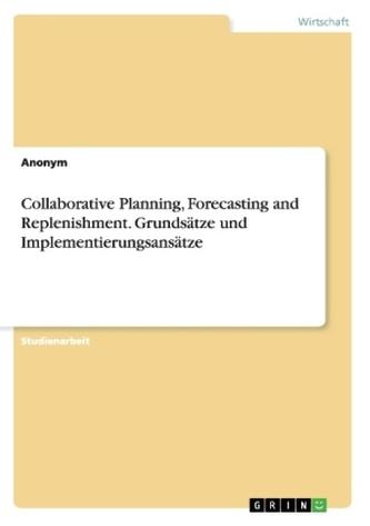 Collaborative Planning, Forecasting and Replenishment. Grundsätze und Implementierungsansätze