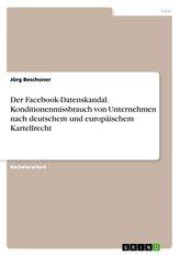 Der Facebook-Datenskandal. Konditionenmissbrauch von Unternehmen nach deutschem und europäischem Kartellrecht