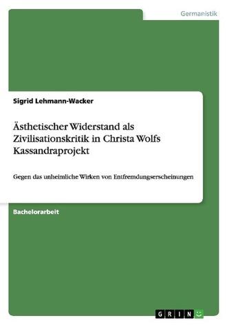 Ästhetischer Widerstand als Zivilisationskritik in Christa Wolfs Kassandraprojekt