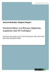 Friedrich Ritter von Wiesner. Diplomat, Legitimist und NS-Verfolgter