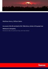 An account of the life and death of Mr. Philip Henry, minister of the gospel near Whitchurch in Shropshire,