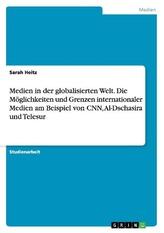 Medien in der globalisierten Welt. Die Möglichkeiten und Grenzen internationaler Medien am Beispiel von CNN, Al-Dschasira und Te