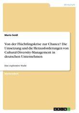 Von der Flüchtlingskrise zur Chance? Die Umsetzung und die Herausforderungen von Cultural-Diversity-Management in deutschen Unte
