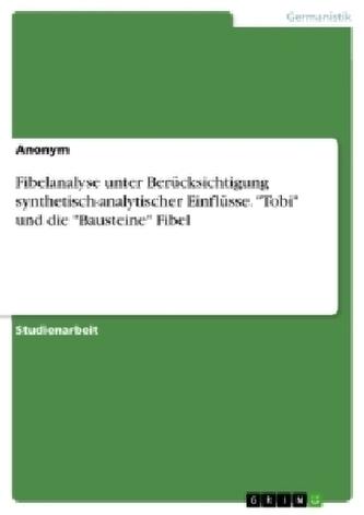 """Fibelanalyse unter Berücksichtigung synthetisch-analytischer Einflüsse. \""""Tobi\"""" und die \""""Bausteine\"""" Fibel"""